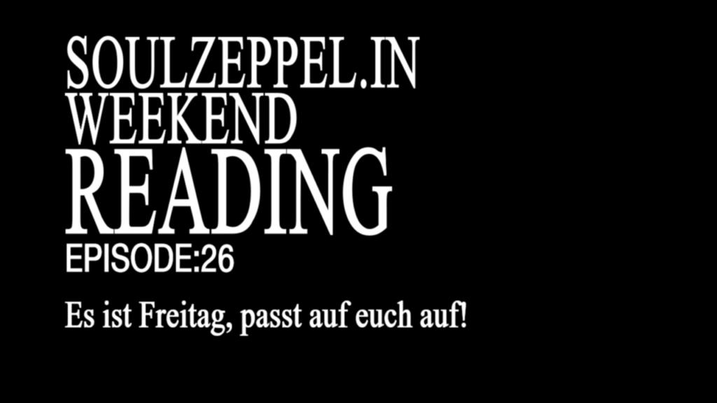 Schwarzer Hintergrund, weiße Schrift: Soulzeppel.in Weekend Reading Episode 26 Es ist Freitag, passt auf euch auf!