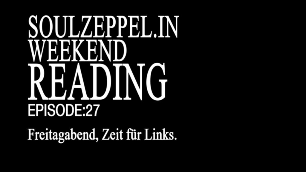 Weißer Text auf schwarzem Grund: Soulzeppel.in Weekend Reading. Episode 27 Freitagabend, Zeit für links.
